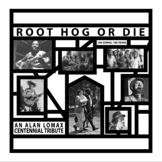 Root Hog Or Die 100 Years, 100 Songs - An Alan Lomax Centennial Tribute