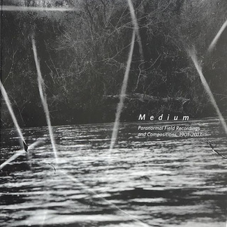 Medium: Paranormal Field Recordings and Compositions, 1901-2017